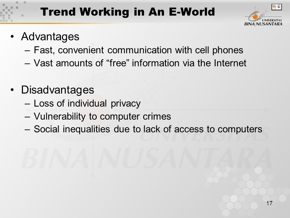 17 Trend Working in An E-World Advantages –Fast, convenient communication with cell phones –Vast amounts of free information via the Internet Disadvantages –Loss of individual privacy –Vulnerability to computer crimes –Social inequalities due to lack of access to computers