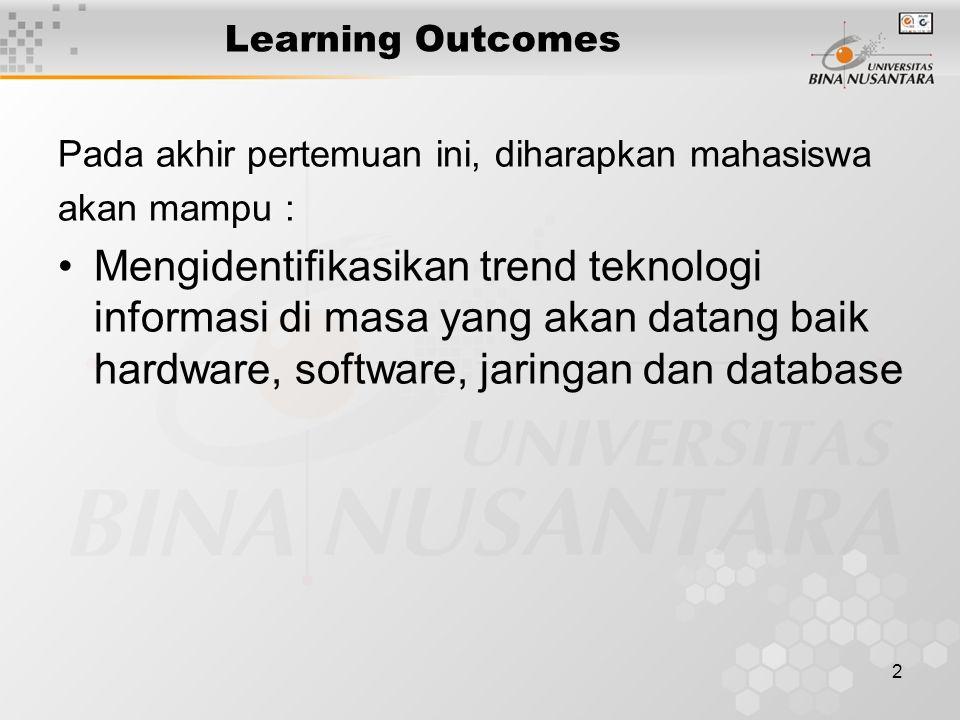 2 Learning Outcomes Pada akhir pertemuan ini, diharapkan mahasiswa akan mampu : Mengidentifikasikan trend teknologi informasi di masa yang akan datang baik hardware, software, jaringan dan database