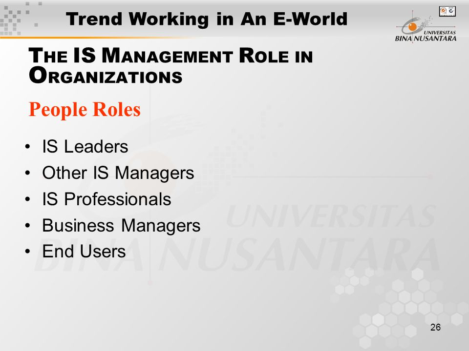 26 T HE IS M ANAGEMENT R OLE IN O RGANIZATIONS People Roles IS Leaders Other IS Managers IS Professionals Business Managers End Users Trend Working in An E-World