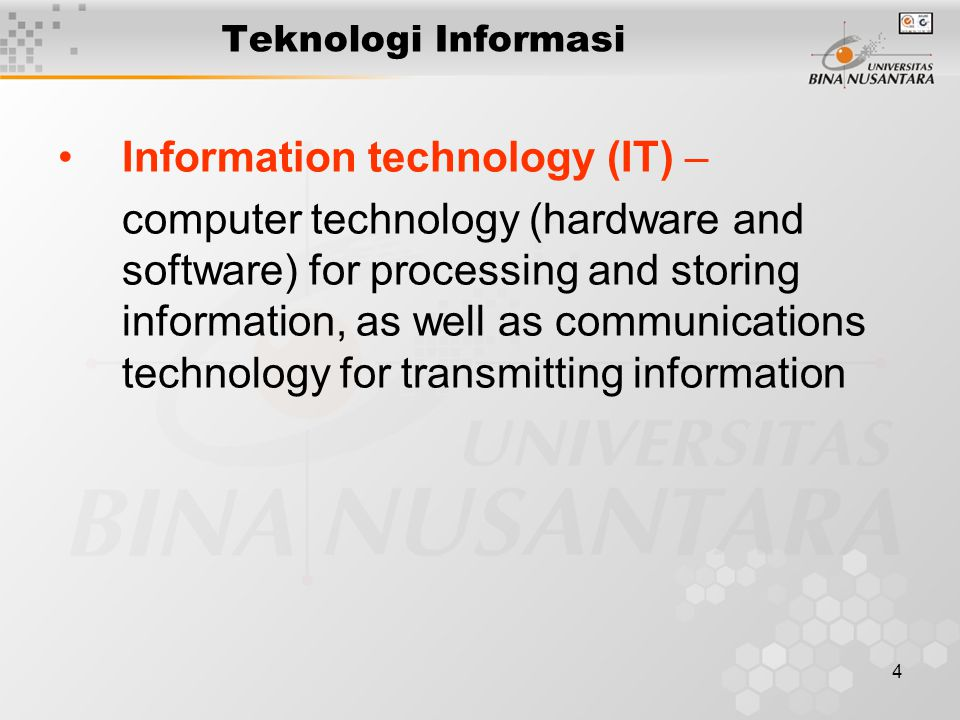 4 Teknologi Informasi Information technology (IT) – computer technology (hardware and software) for processing and storing information, as well as communications technology for transmitting information
