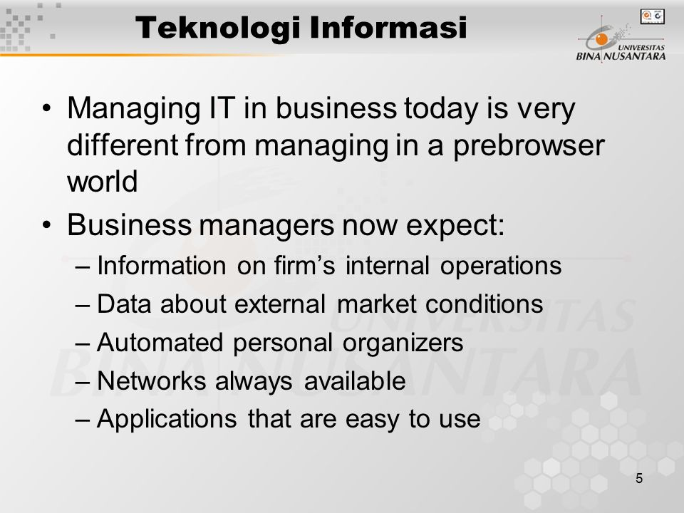 5 Managing IT in business today is very different from managing in a prebrowser world Business managers now expect: –Information on firms internal operations –Data about external market conditions –Automated personal organizers –Networks always available –Applications that are easy to use Teknologi Informasi