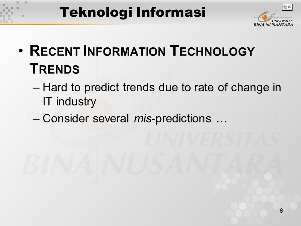 6 R ECENT I NFORMATION T ECHNOLOGY T RENDS –Hard to predict trends due to rate of change in IT industry –Consider several mis-predictions … Teknologi Informasi