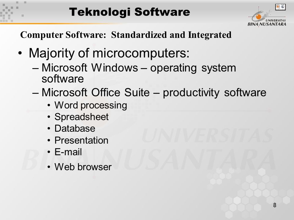 8 Teknologi Software Computer Software: Standardized and Integrated Majority of microcomputers: –Microsoft Windows – operating system software –Microsoft Office Suite – productivity software Word processing Spreadsheet Database Presentation E-mail Web browser