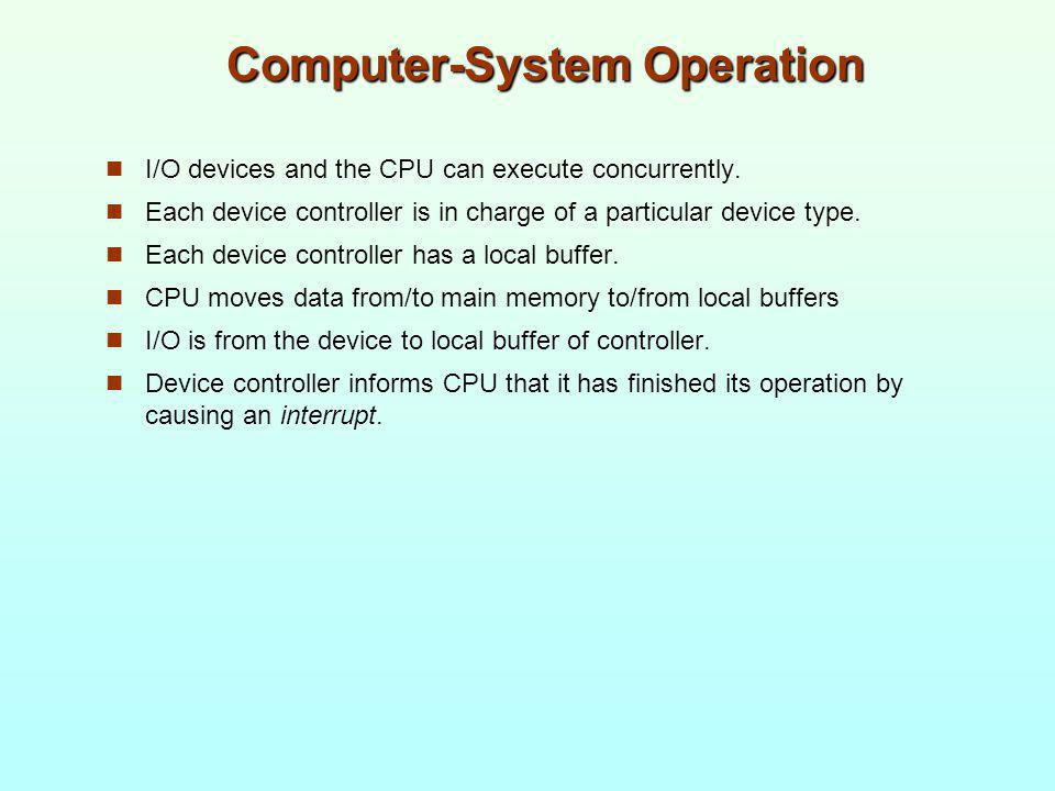 Computer-System Operation I/O devices and the CPU can execute concurrently. Each device controller is in charge of a particular device type. Each devi