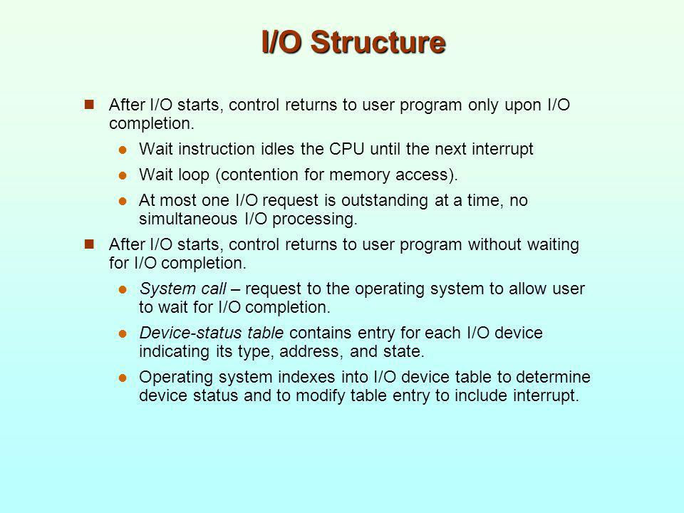 I/O Structure After I/O starts, control returns to user program only upon I/O completion. Wait instruction idles the CPU until the next interrupt Wait