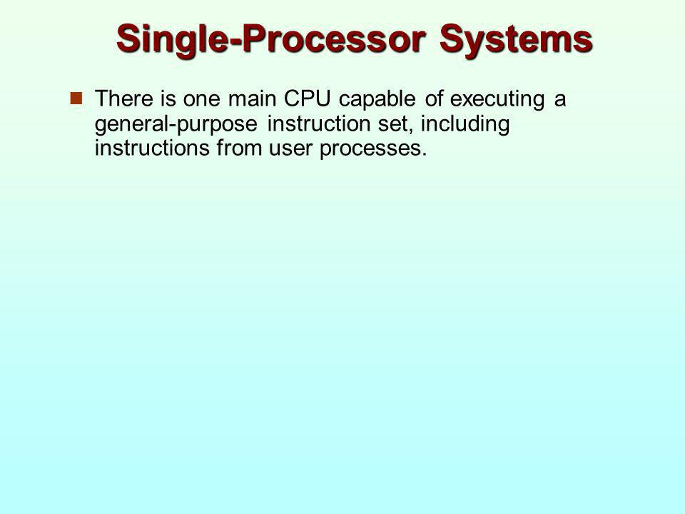 Single-Processor Systems There is one main CPU capable of executing a general-purpose instruction set, including instructions from user processes.