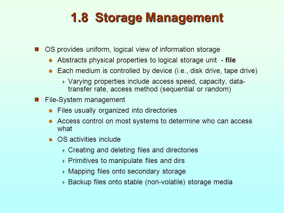 1.8 Storage Management OS provides uniform, logical view of information storage Abstracts physical properties to logical storage unit - file Each medi