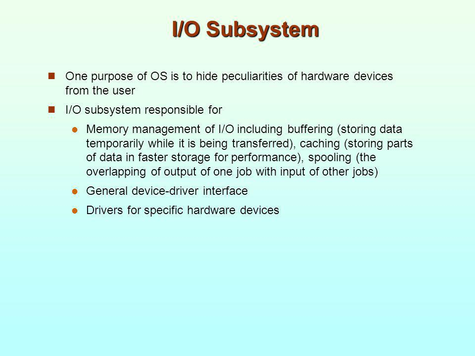 I/O Subsystem One purpose of OS is to hide peculiarities of hardware devices from the user I/O subsystem responsible for Memory management of I/O incl