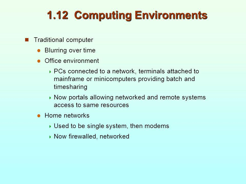 1.12 Computing Environments Traditional computer Blurring over time Office environment PCs connected to a network, terminals attached to mainframe or