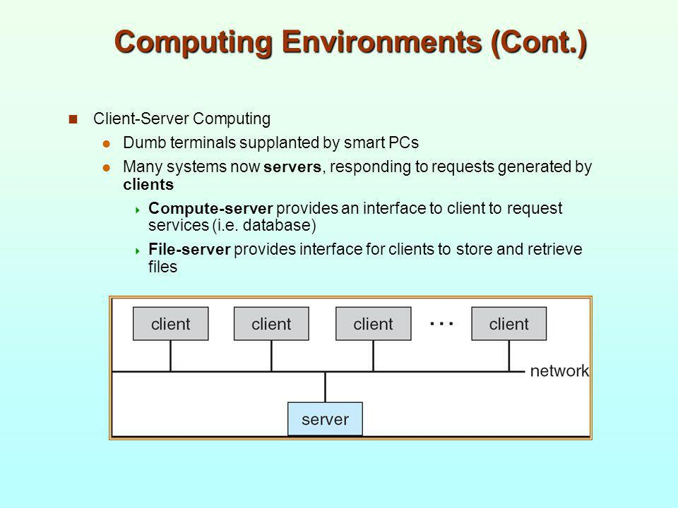 Computing Environments (Cont.) Client-Server Computing Dumb terminals supplanted by smart PCs Many systems now servers, responding to requests generat