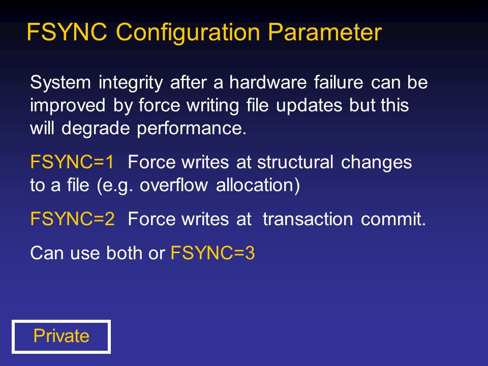 FSYNC Configuration Parameter System integrity after a hardware failure can be improved by force writing file updates but this will degrade performanc