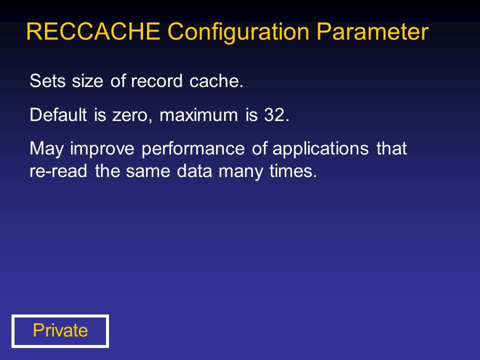 RECCACHE Configuration Parameter Sets size of record cache. Default is zero, maximum is 32. May improve performance of applications that re-read the s