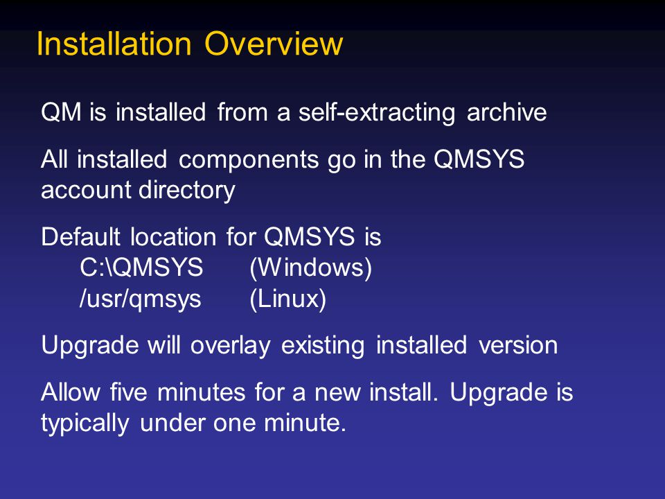 Installation Overview QM is installed from a self-extracting archive All installed components go in the QMSYS account directory Default location for Q