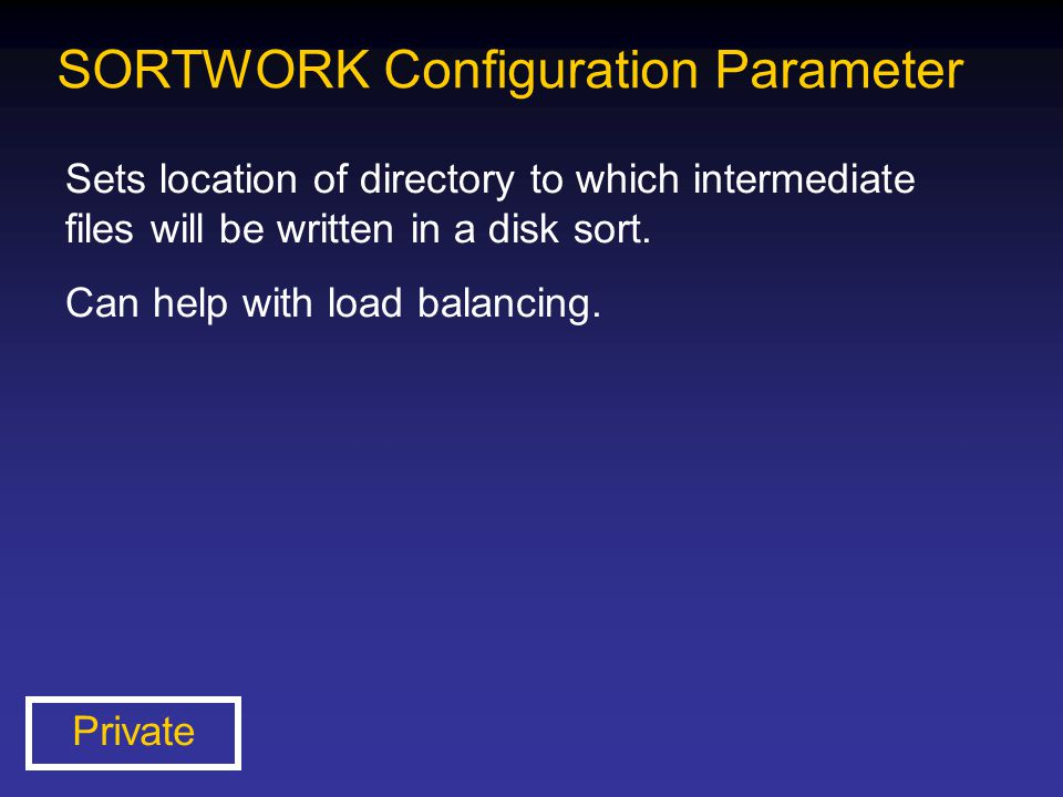 SORTWORK Configuration Parameter Sets location of directory to which intermediate files will be written in a disk sort. Can help with load balancing.