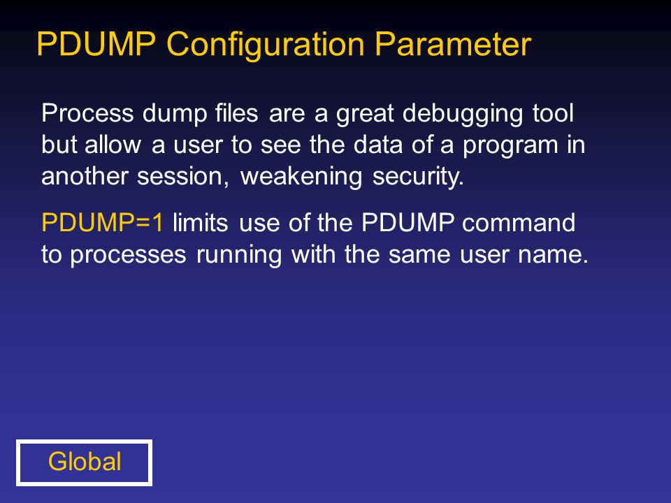PDUMP Configuration Parameter Process dump files are a great debugging tool but allow a user to see the data of a program in another session, weakenin