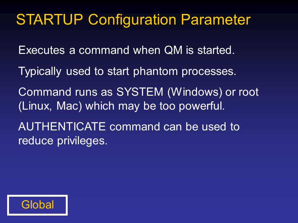 STARTUP Configuration Parameter Executes a command when QM is started. Typically used to start phantom processes. Command runs as SYSTEM (Windows) or