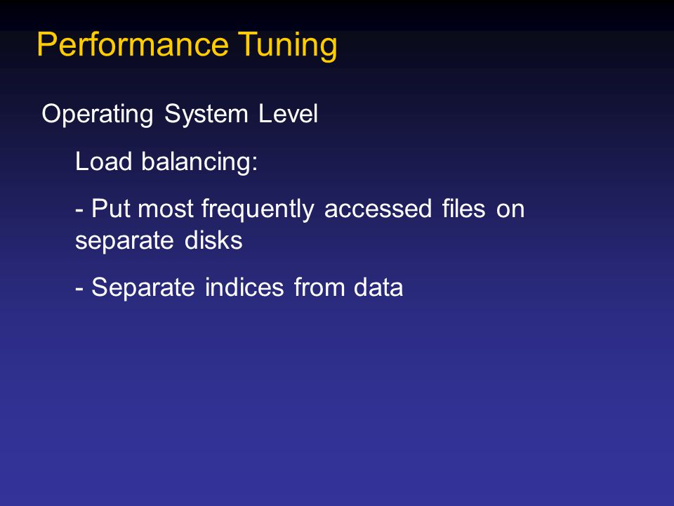 Performance Tuning Operating System Level Load balancing: - Put most frequently accessed files on separate disks - Separate indices from data