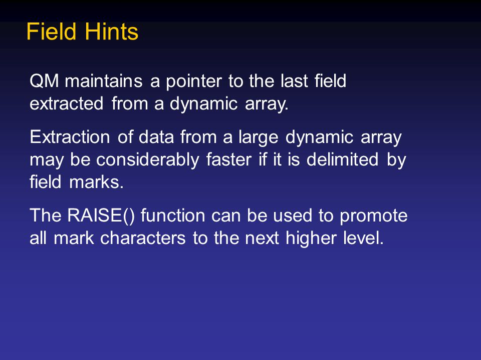 Field Hints QM maintains a pointer to the last field extracted from a dynamic array. Extraction of data from a large dynamic array may be considerably