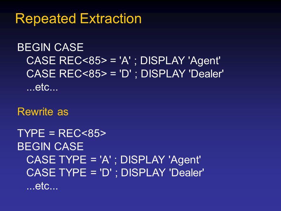 Repeated Extraction BEGIN CASE CASE REC = 'A' ; DISPLAY 'Agent' CASE REC = 'D' ; DISPLAY 'Dealer'...etc... Rewrite as TYPE = REC BEGIN CASE CASE TYPE