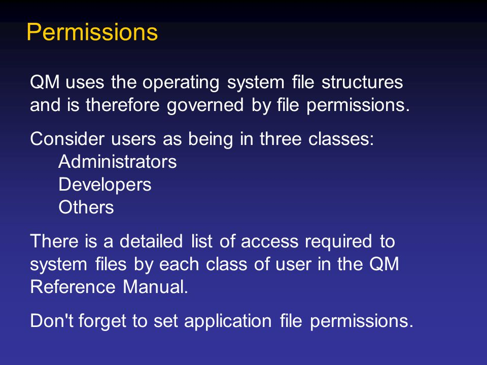 Permissions QM uses the operating system file structures and is therefore governed by file permissions. Consider users as being in three classes: Admi