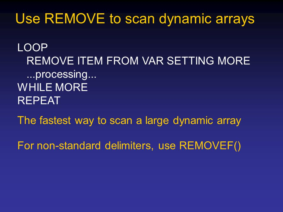 Use REMOVE to scan dynamic arrays LOOP REMOVE ITEM FROM VAR SETTING MORE...processing... WHILE MORE REPEAT The fastest way to scan a large dynamic arr