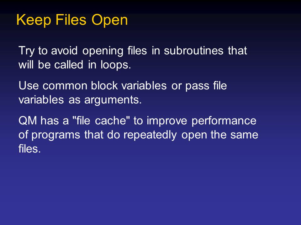 Keep Files Open Try to avoid opening files in subroutines that will be called in loops. Use common block variables or pass file variables as arguments