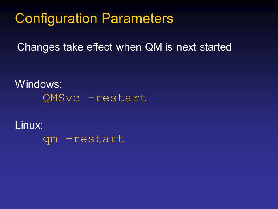 Configuration Parameters Changes take effect when QM is next started Windows: QMSvc –restart Linux: qm -restart