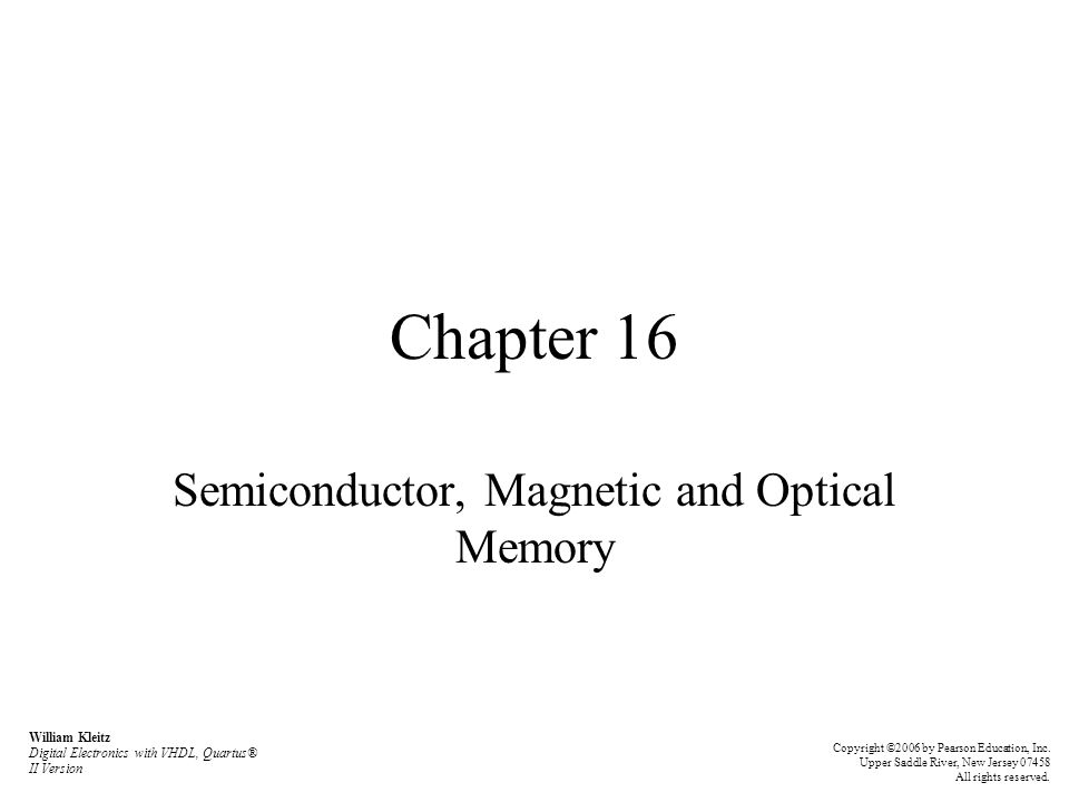 Chapter 16 Semiconductor, Magnetic and Optical Memory William Kleitz Digital Electronics with VHDL, Quartus® II Version Copyright ©2006 by Pearson Education, Inc.