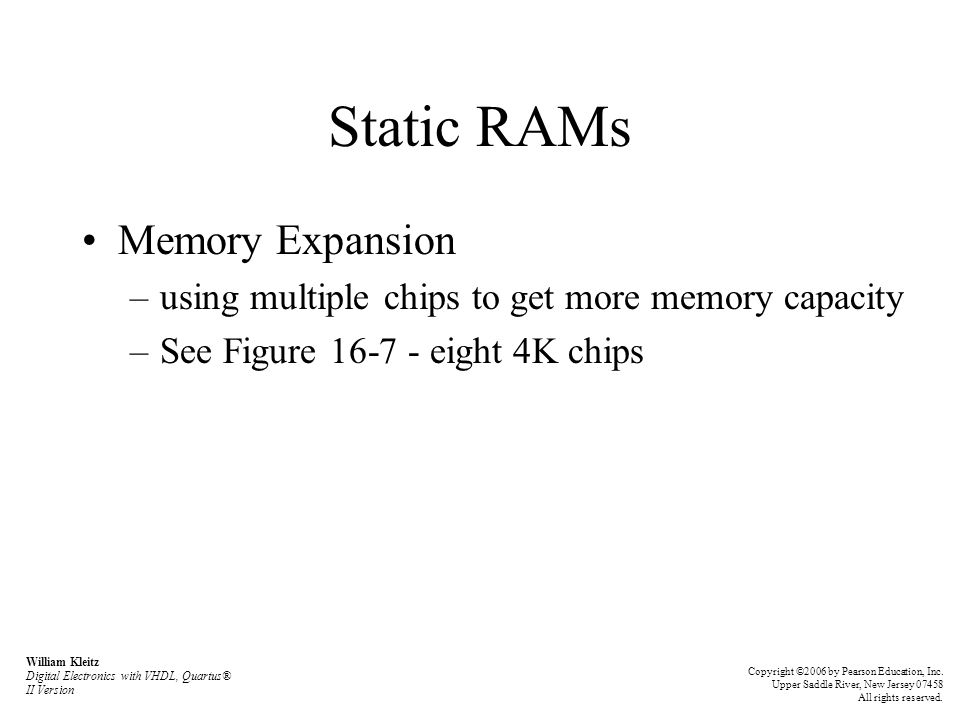 Static RAMs Memory Expansion –using multiple chips to get more memory capacity –See Figure 16-7 - eight 4K chips William Kleitz Digital Electronics with VHDL, Quartus® II Version Copyright ©2006 by Pearson Education, Inc.
