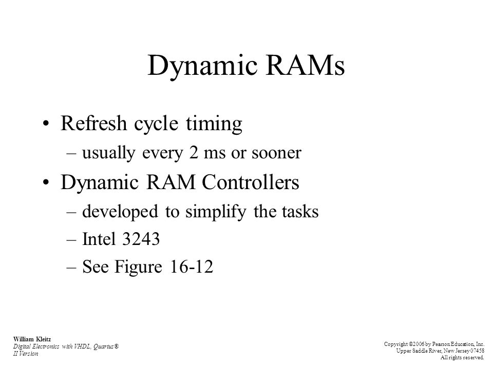 Dynamic RAMs Refresh cycle timing –usually every 2 ms or sooner Dynamic RAM Controllers –developed to simplify the tasks –Intel 3243 –See Figure 16-12 William Kleitz Digital Electronics with VHDL, Quartus® II Version Copyright ©2006 by Pearson Education, Inc.