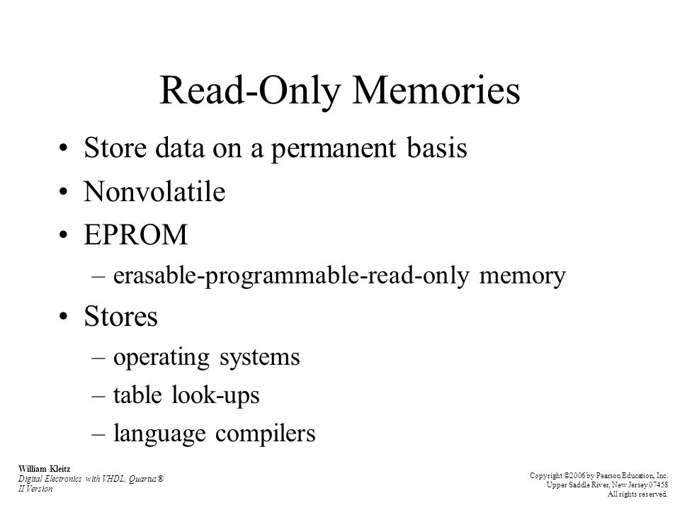 Read-Only Memories Store data on a permanent basis Nonvolatile EPROM –erasable-programmable-read-only memory Stores –operating systems –table look-ups –language compilers William Kleitz Digital Electronics with VHDL, Quartus® II Version Copyright ©2006 by Pearson Education, Inc.