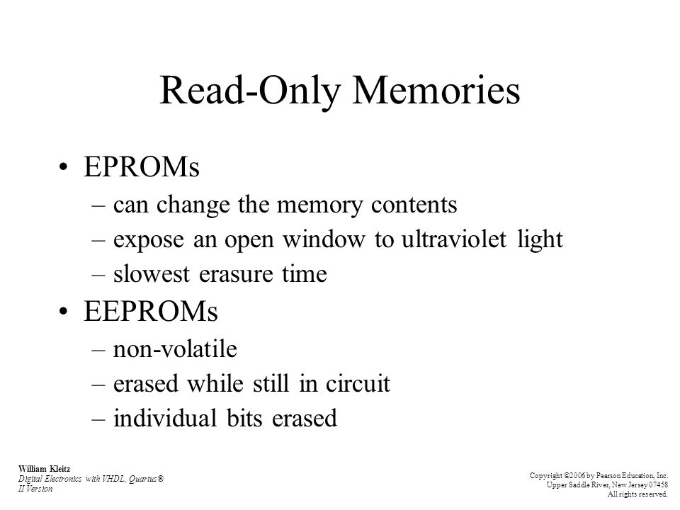 Read-Only Memories EPROMs –can change the memory contents –expose an open window to ultraviolet light –slowest erasure time EEPROMs –non-volatile –erased while still in circuit –individual bits erased William Kleitz Digital Electronics with VHDL, Quartus® II Version Copyright ©2006 by Pearson Education, Inc.