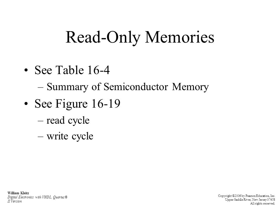 Read-Only Memories See Table 16-4 –Summary of Semiconductor Memory See Figure 16-19 –read cycle –write cycle William Kleitz Digital Electronics with VHDL, Quartus® II Version Copyright ©2006 by Pearson Education, Inc.