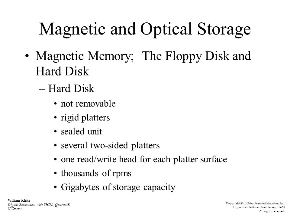 Magnetic and Optical Storage Magnetic Memory; The Floppy Disk and Hard Disk –Hard Disk not removable rigid platters sealed unit several two-sided platters one read/write head for each platter surface thousands of rpms Gigabytes of storage capacity William Kleitz Digital Electronics with VHDL, Quartus® II Version Copyright ©2006 by Pearson Education, Inc.
