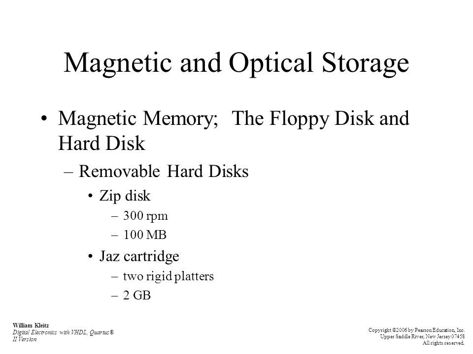 Magnetic and Optical Storage Magnetic Memory; The Floppy Disk and Hard Disk –Removable Hard Disks Zip disk –300 rpm –100 MB Jaz cartridge –two rigid platters –2 GB William Kleitz Digital Electronics with VHDL, Quartus® II Version Copyright ©2006 by Pearson Education, Inc.