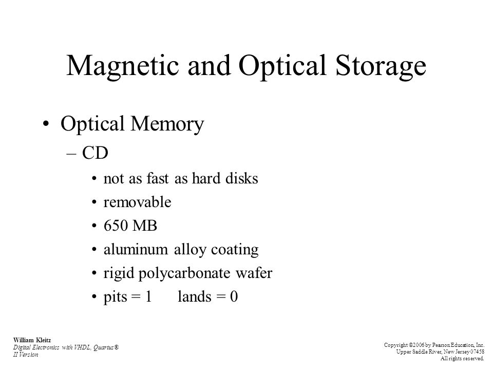 Magnetic and Optical Storage Optical Memory –CD not as fast as hard disks removable 650 MB aluminum alloy coating rigid polycarbonate wafer pits = 1 lands = 0 William Kleitz Digital Electronics with VHDL, Quartus® II Version Copyright ©2006 by Pearson Education, Inc.