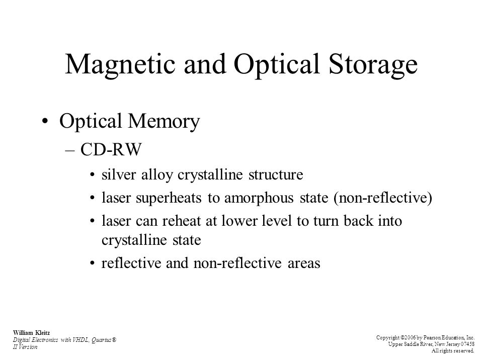 Magnetic and Optical Storage Optical Memory –CD-RW silver alloy crystalline structure laser superheats to amorphous state (non-reflective) laser can reheat at lower level to turn back into crystalline state reflective and non-reflective areas William Kleitz Digital Electronics with VHDL, Quartus® II Version Copyright ©2006 by Pearson Education, Inc.