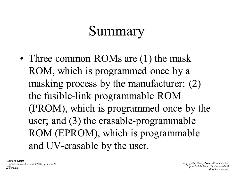 Summary Three common ROMs are (1) the mask ROM, which is programmed once by a masking process by the manufacturer; (2) the fusible-link programmable ROM (PROM), which is programmed once by the user; and (3) the erasable-programmable ROM (EPROM), which is programmable and UV-erasable by the user.