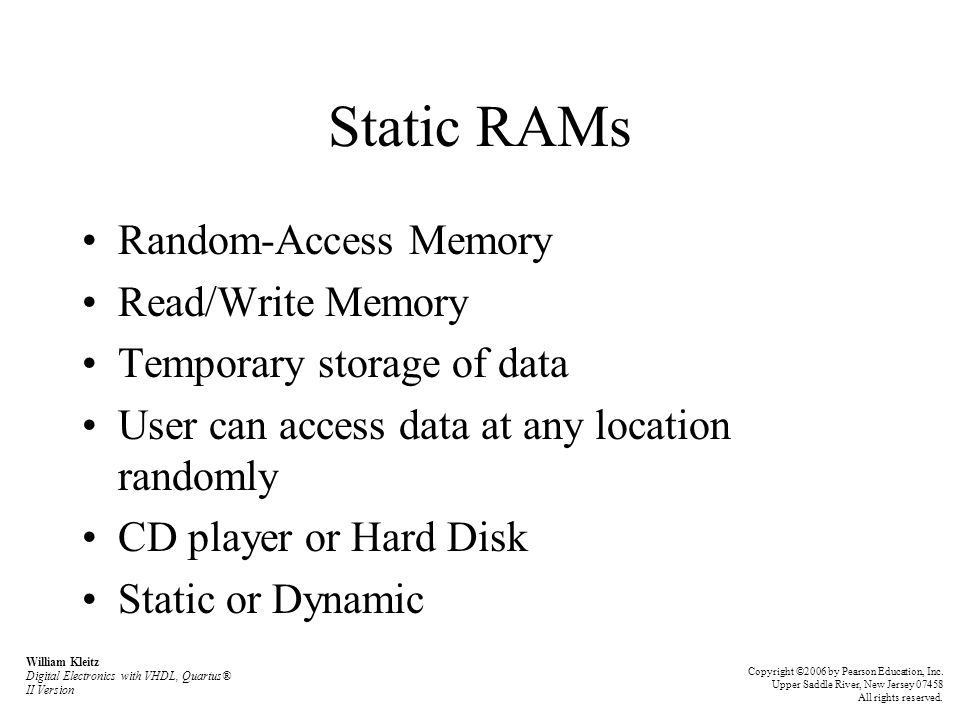Static RAMs Random-Access Memory Read/Write Memory Temporary storage of data User can access data at any location randomly CD player or Hard Disk Static or Dynamic William Kleitz Digital Electronics with VHDL, Quartus® II Version Copyright ©2006 by Pearson Education, Inc.