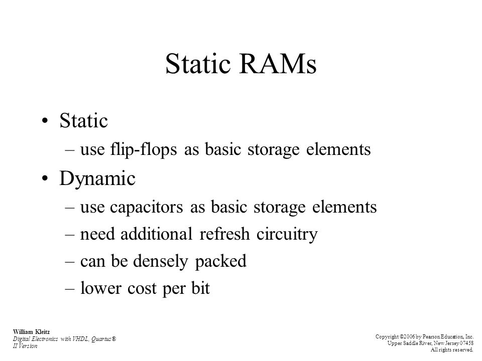 Static RAMs Static –use flip-flops as basic storage elements Dynamic –use capacitors as basic storage elements –need additional refresh circuitry –can be densely packed –lower cost per bit William Kleitz Digital Electronics with VHDL, Quartus® II Version Copyright ©2006 by Pearson Education, Inc.