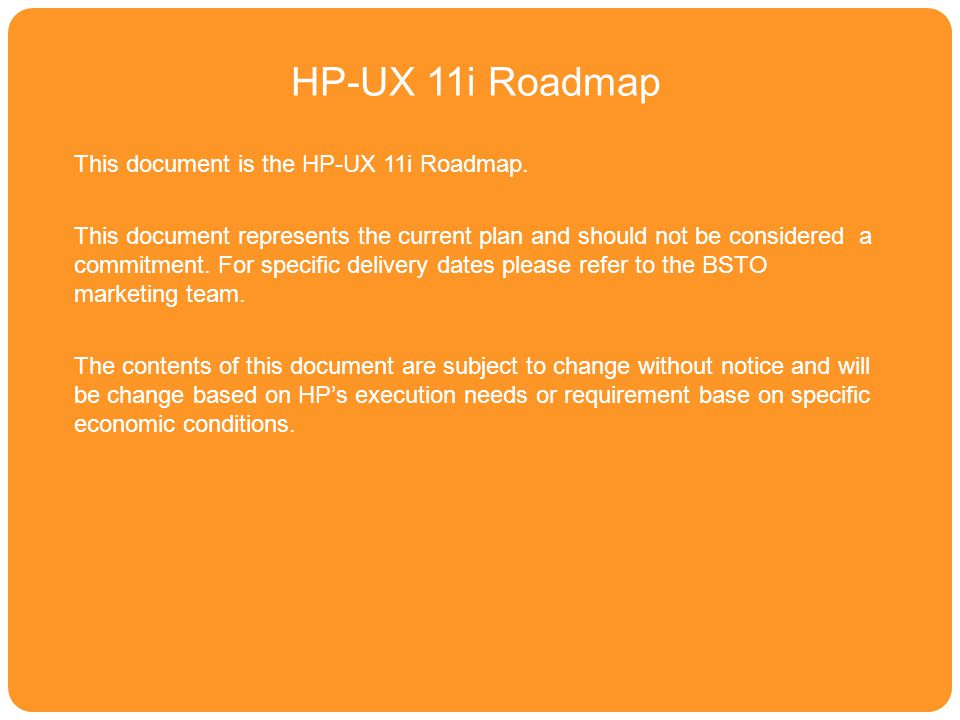 HPUX 11i Roadmap HP-UX 11i Roadmap This document is the HP-UX 11i Roadmap. This document represents the current plan and should not be considered a co