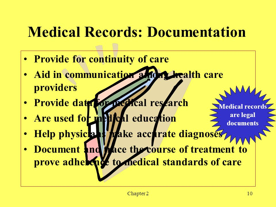 Chapter 210 Medical Records: Documentation Provide for continuity of care Aid in communication among health care providers Provide data for medical research Are used for medical education Help physicians make accurate diagnoses Document and trace the course of treatment to prove adherence to medical standards of care Medical records are legal documents