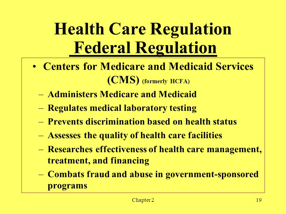 Chapter 219 Health Care Regulation Federal Regulation Centers for Medicare and Medicaid Services (CMS) (formerly HCFA) –Administers Medicare and Medicaid –Regulates medical laboratory testing –Prevents discrimination based on health status –Assesses the quality of health care facilities –Researches effectiveness of health care management, treatment, and financing –Combats fraud and abuse in government-sponsored programs