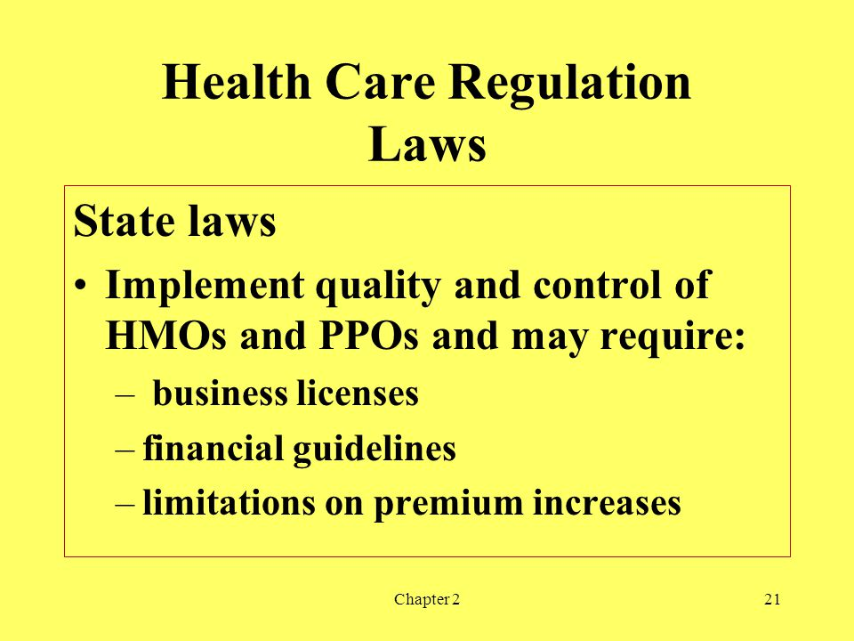 Chapter 221 Health Care Regulation Laws State laws Implement quality and control of HMOs and PPOs and may require: – business licenses –financial guidelines –limitations on premium increases