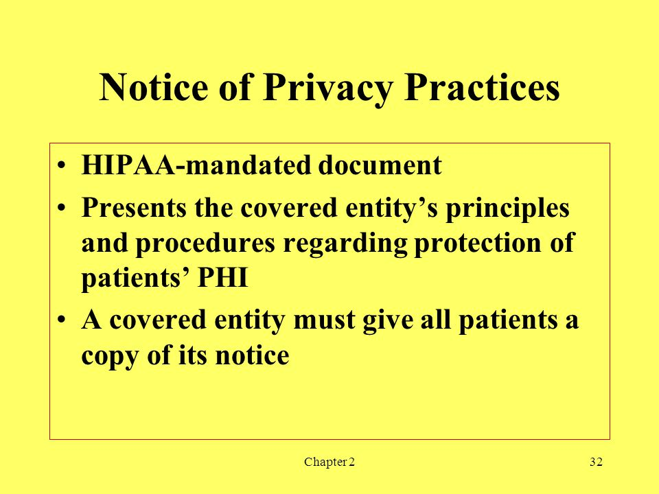 Chapter 232 Notice of Privacy Practices HIPAA-mandated document Presents the covered entitys principles and procedures regarding protection of patients PHI A covered entity must give all patients a copy of its notice