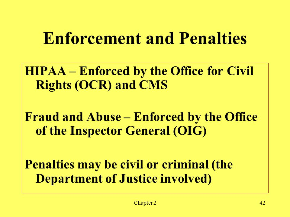 Chapter 242 Enforcement and Penalties HIPAA – Enforced by the Office for Civil Rights (OCR) and CMS Fraud and Abuse – Enforced by the Office of the Inspector General (OIG) Penalties may be civil or criminal (the Department of Justice involved)
