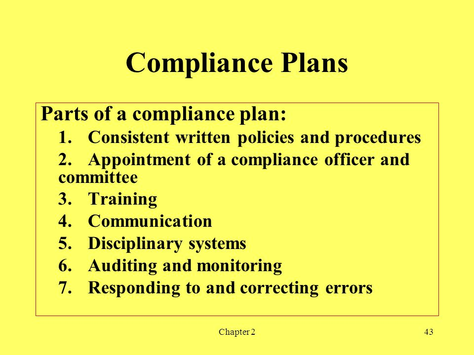 Chapter 243 Compliance Plans Parts of a compliance plan: 1.Consistent written policies and procedures 2.Appointment of a compliance officer and committee 3.Training 4.Communication 5.Disciplinary systems 6.Auditing and monitoring 7.Responding to and correcting errors