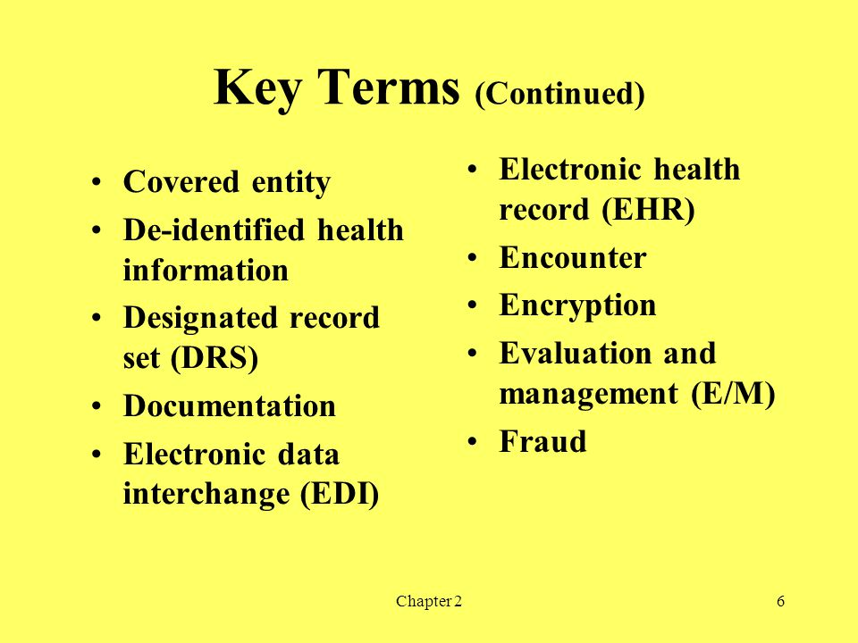 Chapter 26 Key Terms (Continued) Covered entity De-identified health information Designated record set (DRS) Documentation Electronic data interchange (EDI) Electronic health record (EHR) Encounter Encryption Evaluation and management (E/M) Fraud