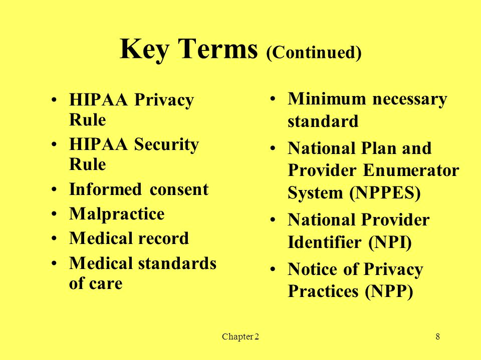 Chapter 28 Key Terms (Continued) HIPAA Privacy Rule HIPAA Security Rule Informed consent Malpractice Medical record Medical standards of care Minimum necessary standard National Plan and Provider Enumerator System (NPPES) National Provider Identifier (NPI) Notice of Privacy Practices (NPP)