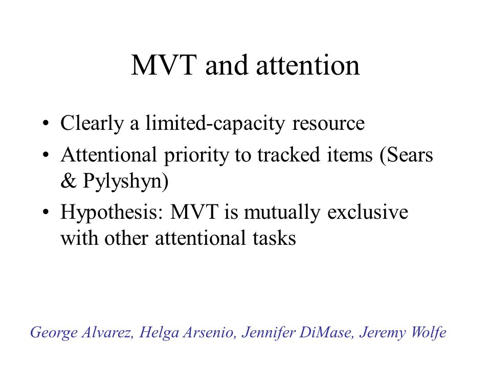MVT and attention Clearly a limited-capacity resource Attentional priority to tracked items (Sears & Pylyshyn) Hypothesis: MVT is mutually exclusive w